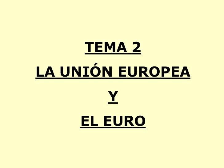TEMA 2LA UNIÓN EUROPEA       Y    EL EURO