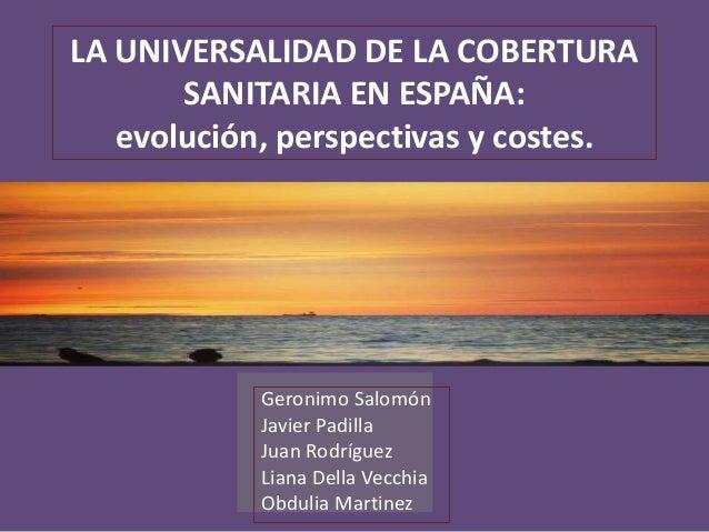 LA UNIVERSALIDAD DE LA COBERTURA SANITARIA EN ESPAÑA: evolución, perspectivas y costes.  Geronimo Salomón Javier Padilla J...