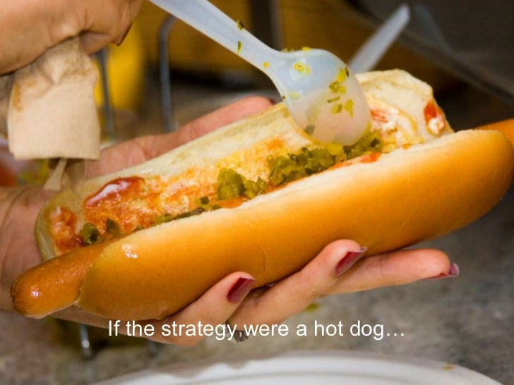 If the strategy were a hot dog…<br />