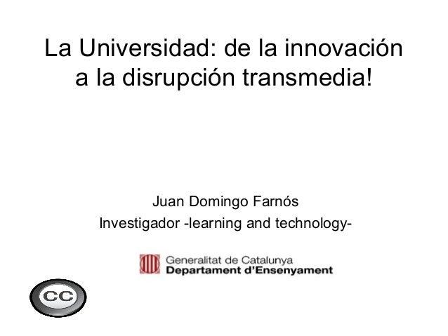La Universidad: de la innovación  a la disrupción transmedia!            Juan Domingo Farnós    Investigador -learning and...
