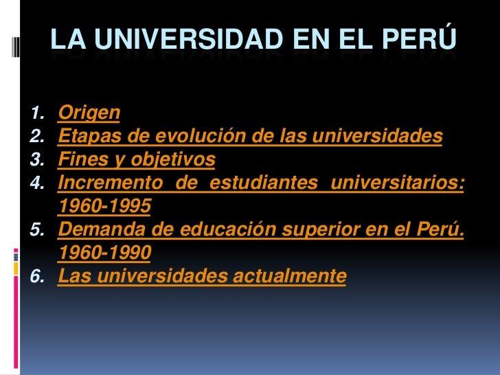 LA UNIVERSIDAD EN EL PERÚ1. Origen2. Etapas de evolución de las universidades3. Fines y objetivos4. Incremento de estudian...
