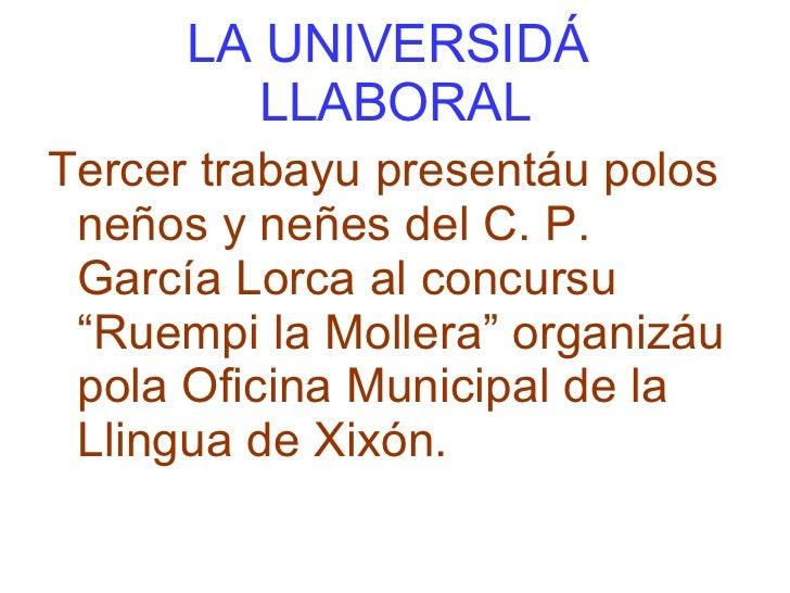 """LA UNIVERSIDÁ  LLABORAL <ul><li>Tercer trabayu presentáu polos neños y neñes del C. P. García Lorca al concursu """"Ruempi la..."""