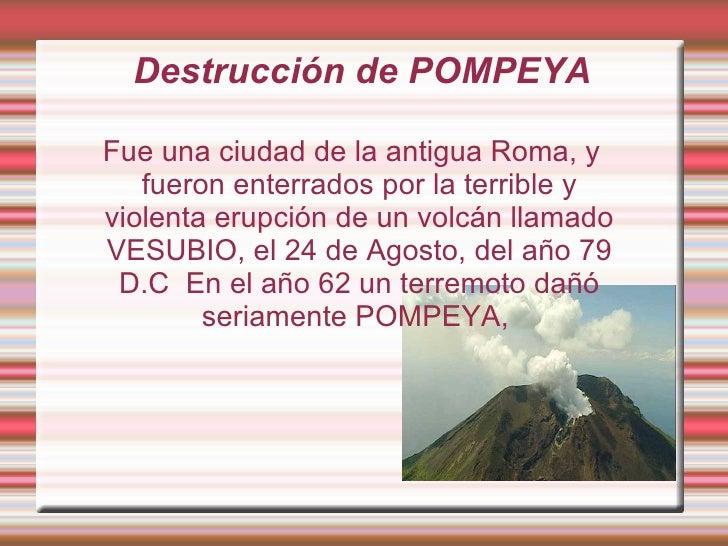 Destrucción de POMPEYA Fue una ciudad de la antigua Roma, y fueron enterrados por la terrible y violenta erupción de un vo...