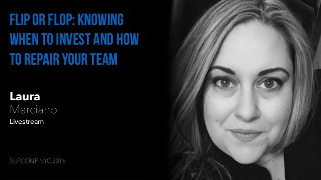 Laura Marciano Livestream Flip or flop: Knowing when to invest and how to repair your team SUPCONF NYC 2016