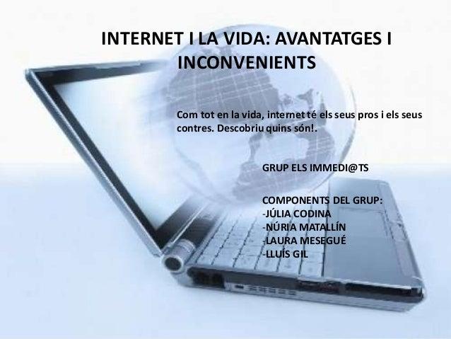 INTERNET I LA VIDA: AVANTATGES I       INCONVENIENTS        Com tot en la vida, internet té els seus pros i els seus      ...