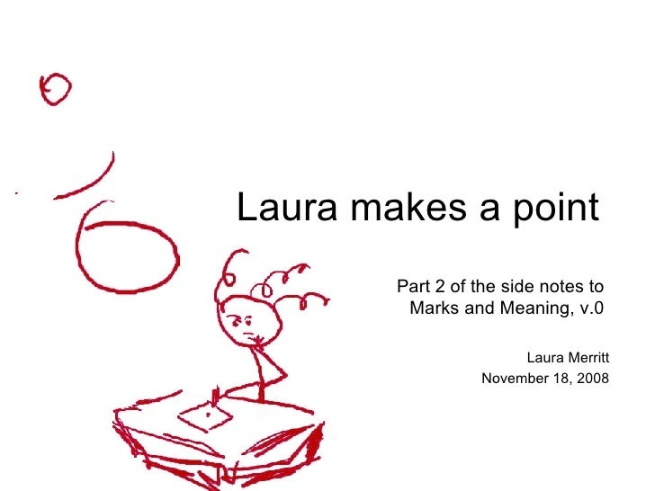 Laura makes a point Part 2 of the side notes to  Marks and Meaning, v.0  Laura Merritt November 18, 2008