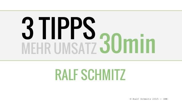 3 TIPPS RALF SCHMITZ 30minMEHR UMSATZ © Ralf Schmitz 2015 - IMK