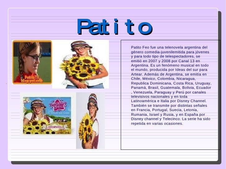Patito . Patito Feo fue una telenovela argentina del género comedia-juvenilemitida para jóvenes y para todo tipo de telesp...