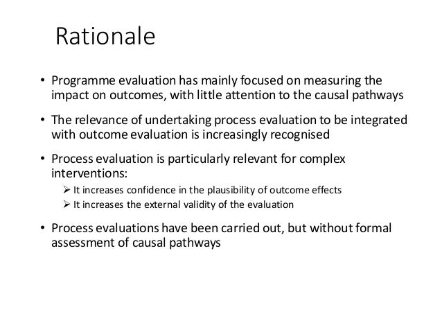 Rationale • Programme evaluation has mainly focused on measuring the impact on outcomes, with little attention to the caus...