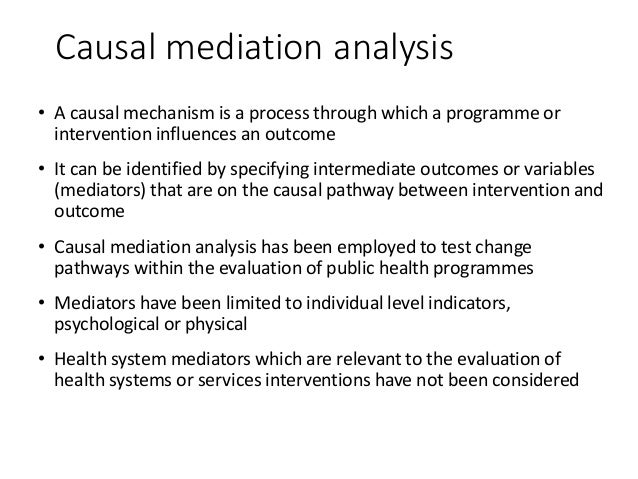 Causal mediation analysis • A causal mechanism is a process through which a programme or intervention influences an outcom...