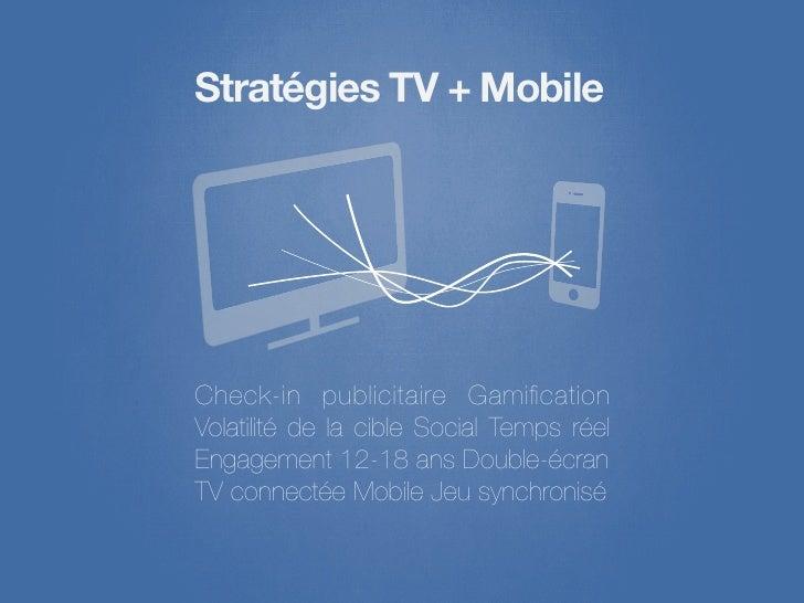 Stratégies TV + MobileCheck-in publicitaire GamificationVolatilité de la cible Social Temps réelEngagement 12-18 ans Double...