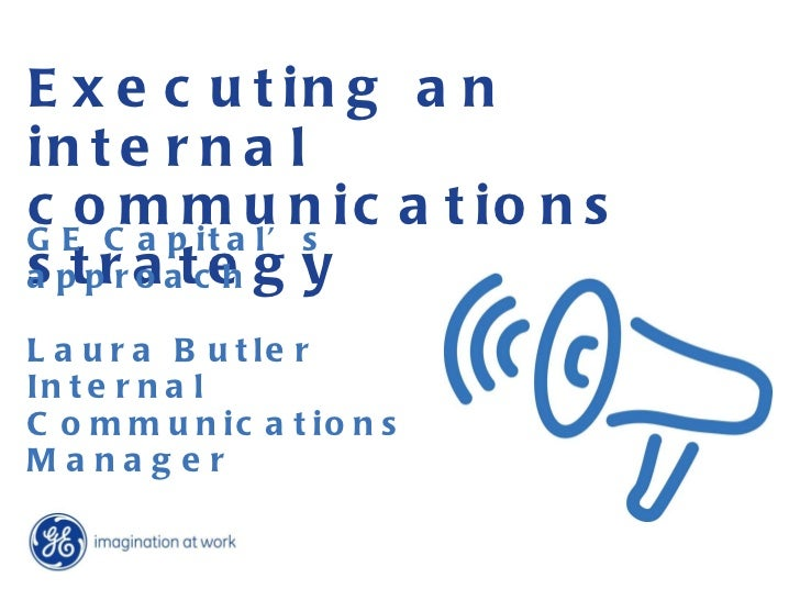 Executing an internal communications strategy GE Capital's approach Laura Butler Internal Communications  Manager