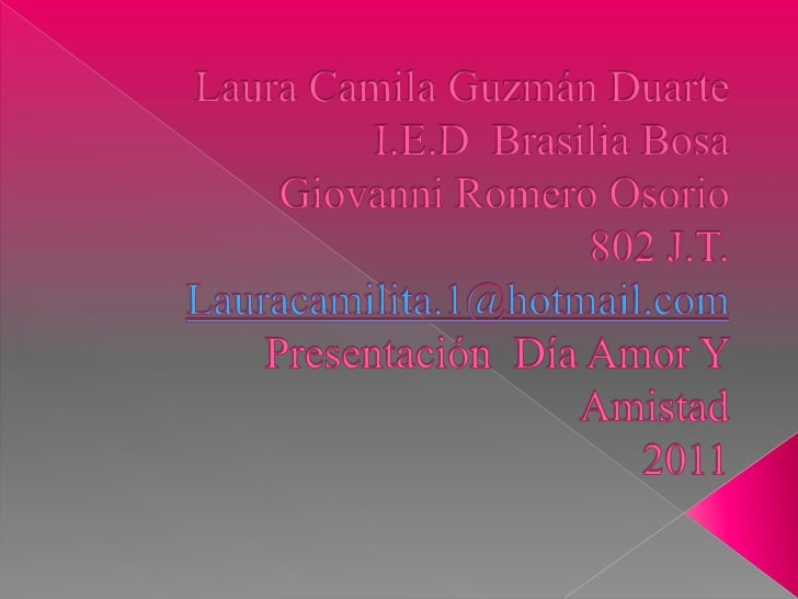 Laura Camila Guzmán Duarte I.E.D  Brasilia BosaGiovanni Romero Osorio  802 J.T. Lauracamilita.1@hotmail.comPresentación  D...