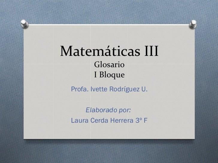 Matemáticas III        Glosario        I Bloque Profa. Ivette Rodríguez U.     Elaborado por: Laura Cerda Herrera 3º F