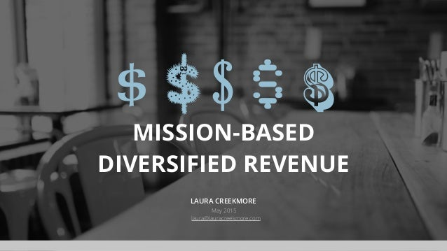 MISSION-BASED DIVERSIFIED REVENUE LAURA CREEKMORE May 2015 laura@lauracreekmore.com $ $ $ $ $