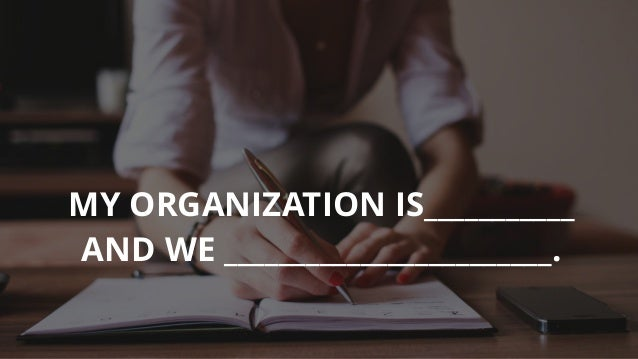 MY ORGANIZATION IS___________ AND WE ________________________.