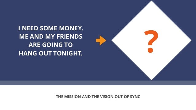 I NEED SOME MONEY. ME AND MY FRIENDS ARE GOING TO HANG OUT TONIGHT. THE MISSION AND THE VISION OUT OF SYNC ?