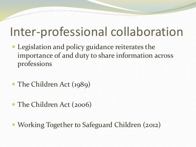 inter professional working child safeguarding It is increasingly accepted that practitioners across a range of professional fields must work together in order to promote children's welfare and protect them from harm however, it has also become apparent that interprofessional working is a challenging area of practice that cannot simply be .