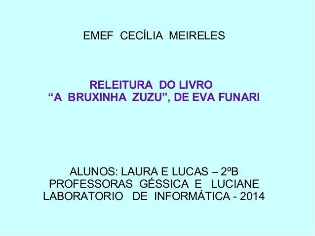 """EMEF CECÍLIA MEIRELES RELEITURA DO LIVRO """"A BRUXINHA ZUZU"""", DE EVA FUNARI ALUNOS: LAURA E LUCAS – 2ºB PROFESSORAS GÉSSICA ..."""