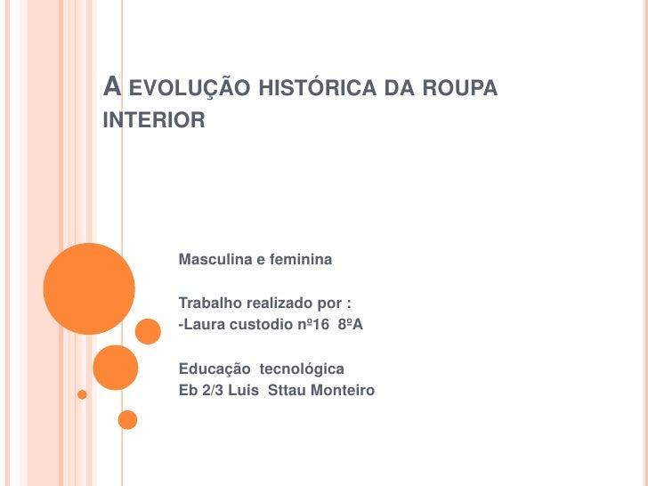 A evolução histórica da roupa interior<br />Masculina e feminina <br />Trabalho realizado por :<br />-Laura custodio nº16 ...