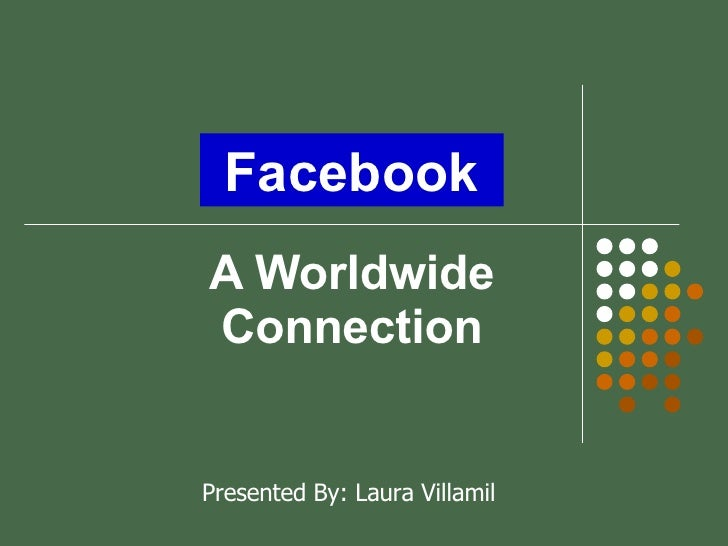 A Worldwide Connection Presented By: Laura Villamil Facebook