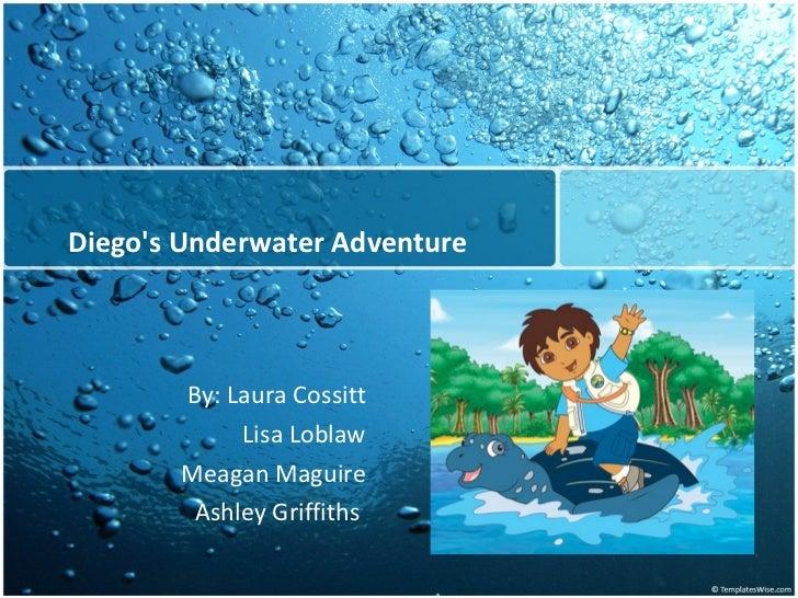 Diego's Underwater Adventure By: Laura Cossitt Lisa Loblaw Meagan Maguire Ashley Griffiths