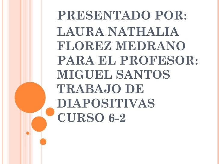 PRESENTADO POR: LAURA NATHALIA FLOREZ MEDRANO PARA EL PROFESOR: MIGUEL SANTOS TRABAJO DE DIAPOSITIVAS CURSO 6-2