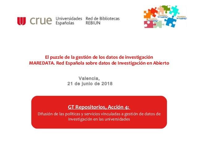 Valencia, 21 de junio de 2018 GT Repositorios, Acción 4: Difusión de las políticas y servicios vinculadas a gestión de dat...