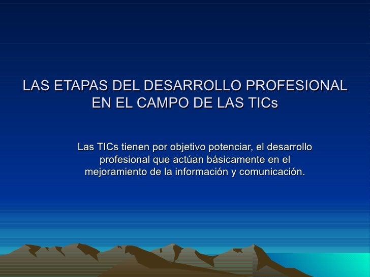 LAS ETAPAS DEL DESARROLLO PROFESIONAL EN EL CAMPO DE LAS TICs Las TICs tienen por objetivo potenciar, el desarrollo profes...