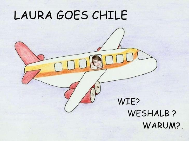 LAURA GOES CHILE<br />WIE?<br />   WESHALB ?<br />          WARUM?<br />