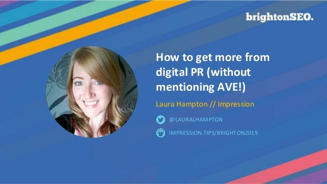 How to get more from digital PR (without mentioning AVE!) Laura Hampton // Impression IMPRESSION.TIPS/BRIGHTON2019 @LAURAL...
