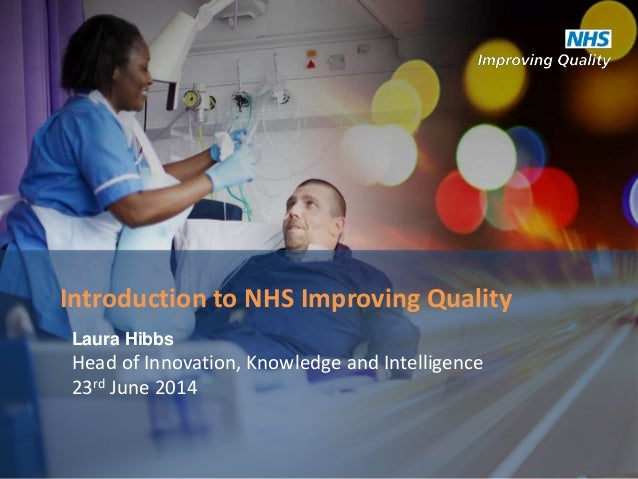 Laura Hibbs Head of Innovation, Knowledge and Intelligence 23rd June 2014 Introduction to NHS Improving Quality