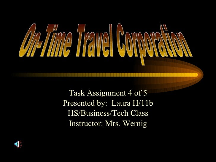 Task Assignment 4 of 5 Presented by:  Laura H/11b HS/Business/Tech Class Instructor: Mrs. Wernig On-Time Travel Corporation
