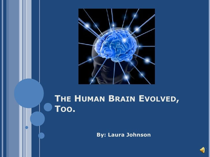 The Human Brain Evolved, Too.<br />		By: Laura Johnson<br />