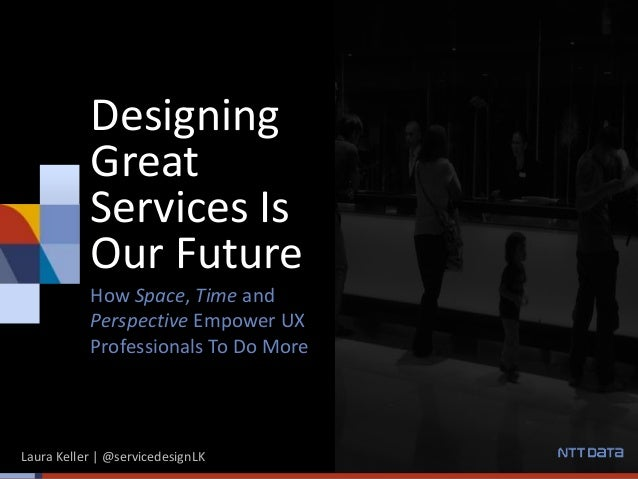 Designing Great Services Is Our Future How Space, Time and Perspective Empower UX Professionals To Do More Laura Keller | ...