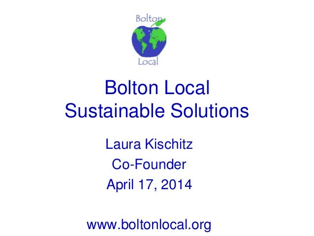 Bolton Local Sustainable Solutions Laura Kischitz Co-Founder April 17, 2014 www.boltonlocal.org