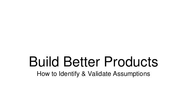 Build Better Products  How to Identify & Validate Assumptions