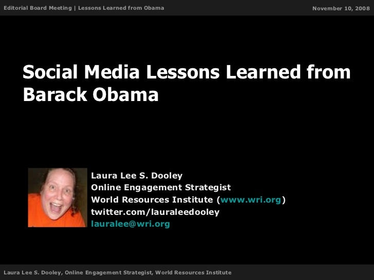 Social Media Lessons Learned from Barack Obama Laura Lee S. Dooley Online Engagement Strategist World Resources Institute ...