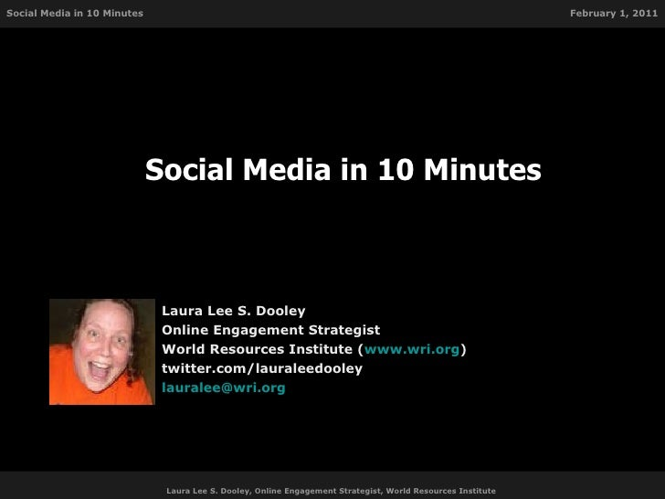 Social Media in 10 Minutes Laura Lee S. Dooley Online Engagement Strategist World Resources Institute ( www.wri.org ) twit...