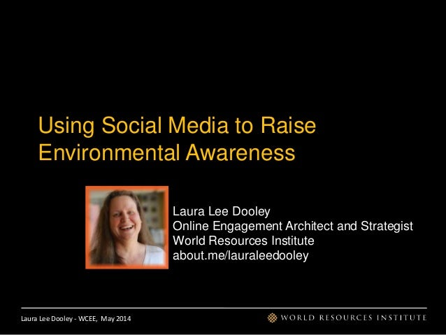 Laura Lee Dooley - WCEE, May 2014 Using Social Media to Raise Environmental Awareness Laura Lee Dooley Online Engagement A...