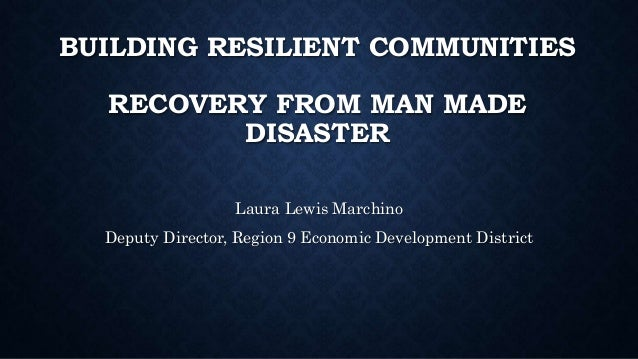 BUILDING RESILIENT COMMUNITIES RECOVERY FROM MAN MADE DISASTER Laura Lewis Marchino Deputy Director, Region 9 Economic Dev...
