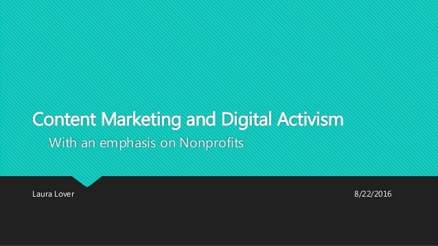 Content Marketing and Digital Activism With an emphasis on Nonprofits Laura Lover 8/22/2016
