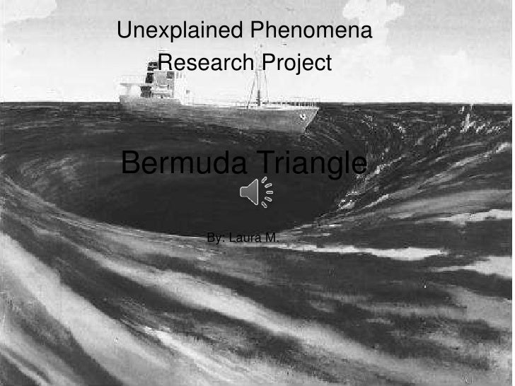Unexplained Phenomena   Research ProjectBermuda Triangle       By: Laura M.