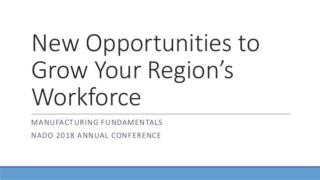 New Opportunities to Grow Your Region's Workforce MANUFACTURING FUNDAMENTALS NADO 2018 ANNUAL CONFERENCE