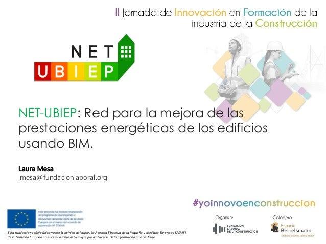 Laura Mesa lmesa@fundacionlaboral.org NET-UBIEP: Red para la mejora de las prestaciones energ�ticas de los edificios usand...