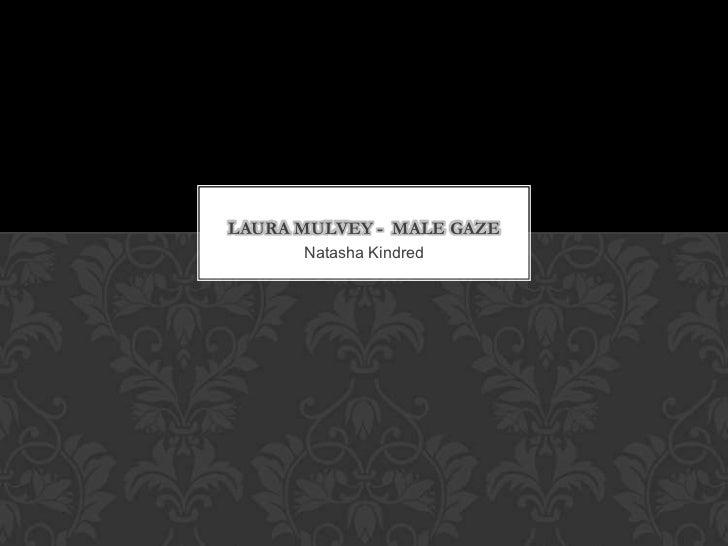 LAURA MULVEY - MALE GAZE      Natasha Kindred