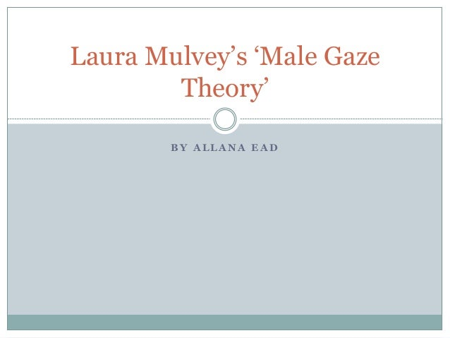mulveys theory of the male gaze critique Mulvey's feminist theory in transformers  bay uses the male gaze by cutting the females body with the camera angles in order to objectify her to the audience.