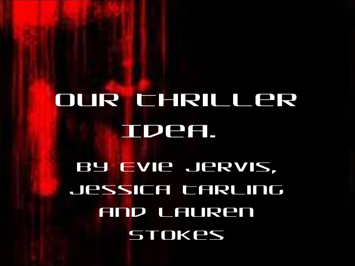 Our Thriller Idea.  By Evie Jervis, Jessica Tarling and Lauren Stokes
