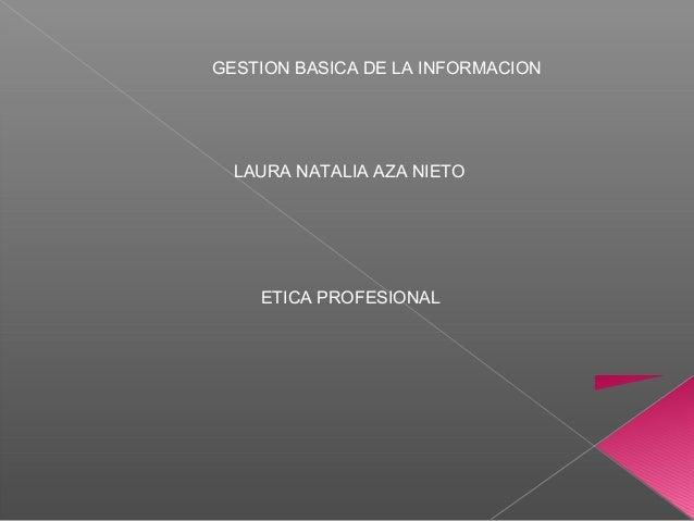 GESTION BASICA DE LA INFORMACION ETICA PROFESIONAL LAURA NATALIA AZA NIETO