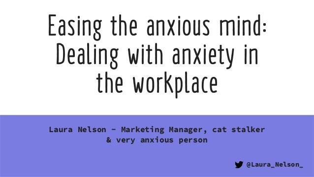 Easing the anxious mind: Dealing with anxiety in  the workplace Laura Nelson - Marketing Manager, cat stalker & very anxi...